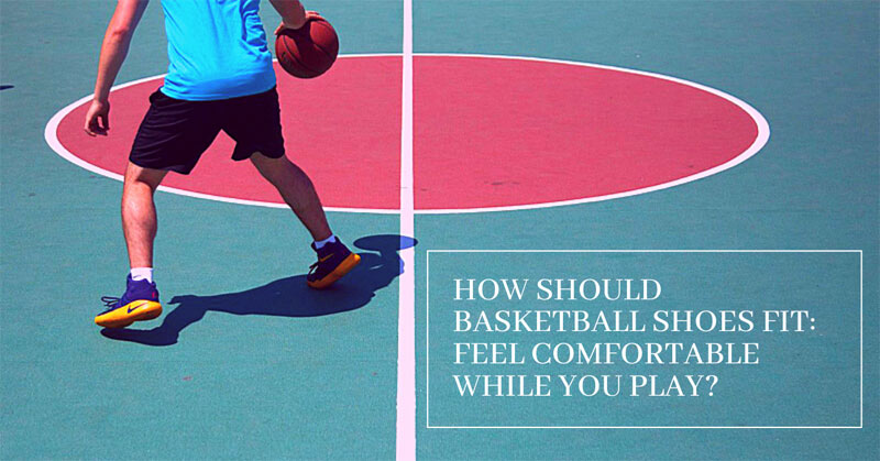 How Should Basketball Shoes Fit: Feel Comfortable While You Play?