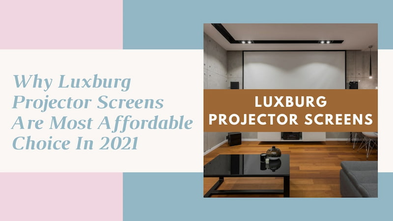 Why Luxburg Projector Screens Are Most Affordable Choice In 2021